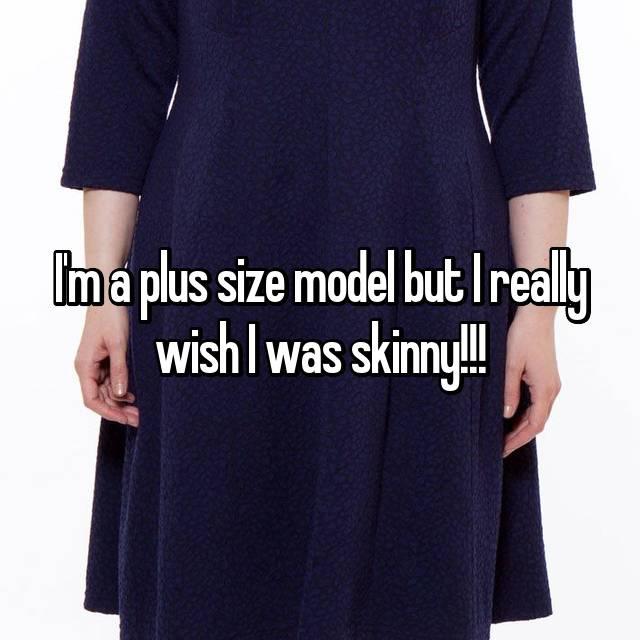 I'm a plus size model but I really wish I was skinny!!!