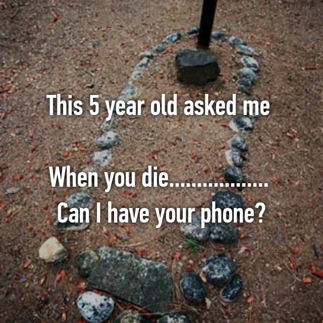This 5 year old asked me   When you die..................  Can I have your phone?