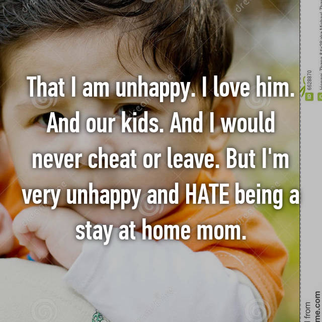 That I am unhappy. I love him. And our kids. And I would never cheat or leave. But I'm very unhappy and HATE being a stay at home mom.