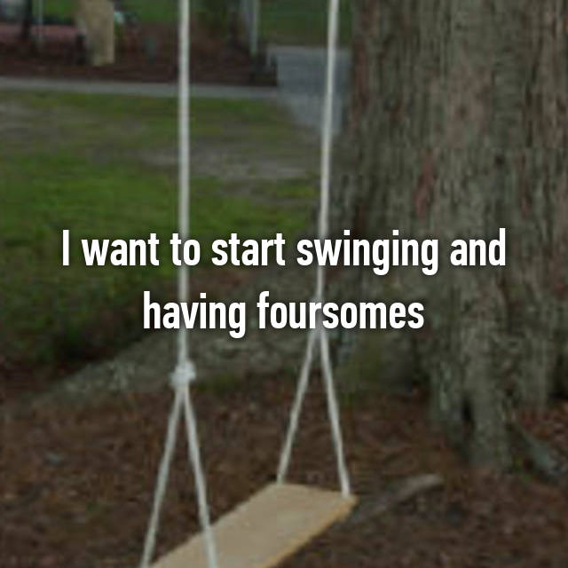 I want to start swinging and having foursomes