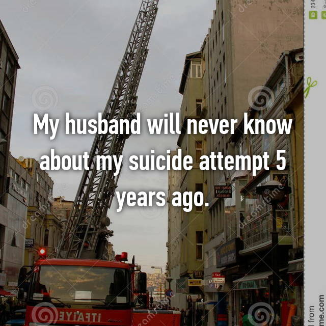My husband will never know about my suicide attempt 5 years ago.