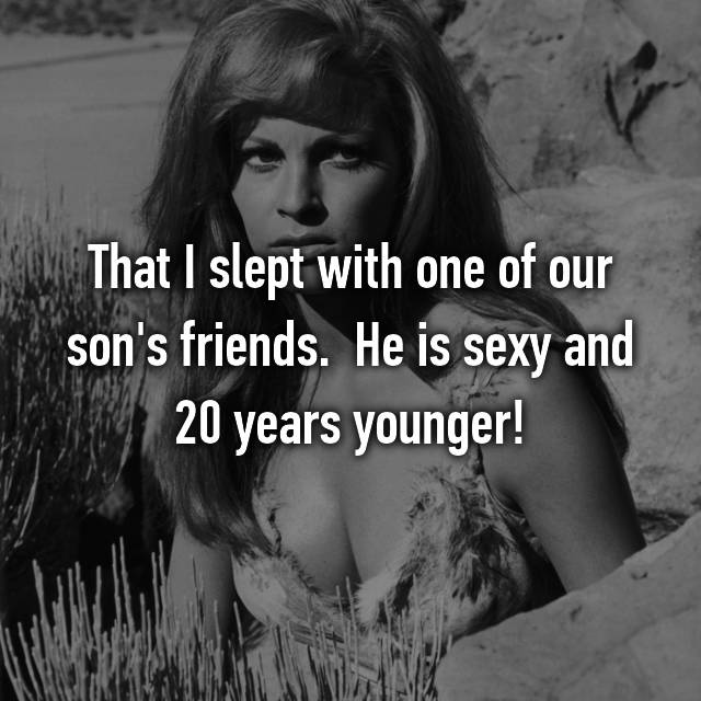 That I slept with one of our son's friends.  He is sexy and 20 years younger!  😉
