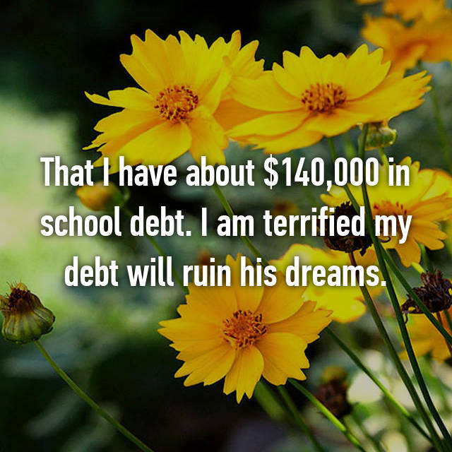 That I have about $140,000 in school debt. I am terrified my debt will ruin his dreams.