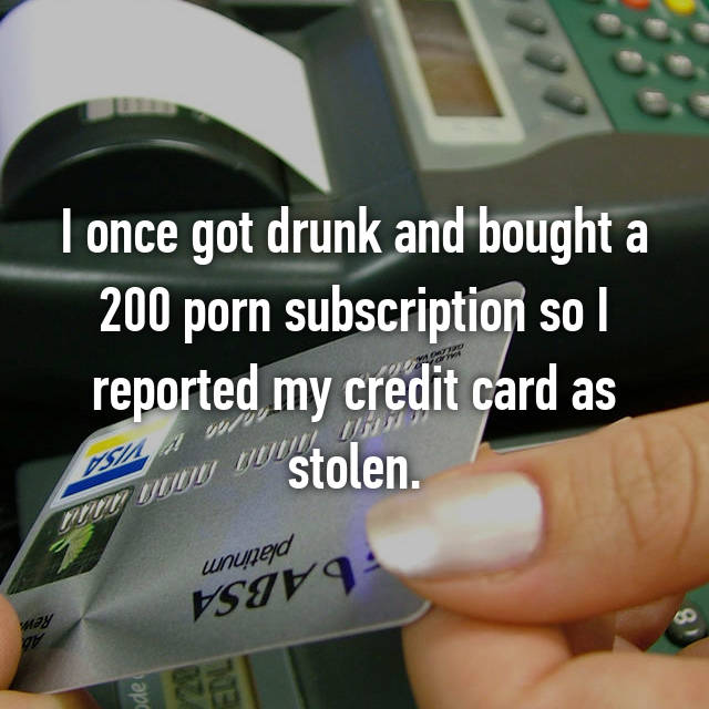 I once got drunk and bought a 200 porn subscription so I reported my credit card as stolen.