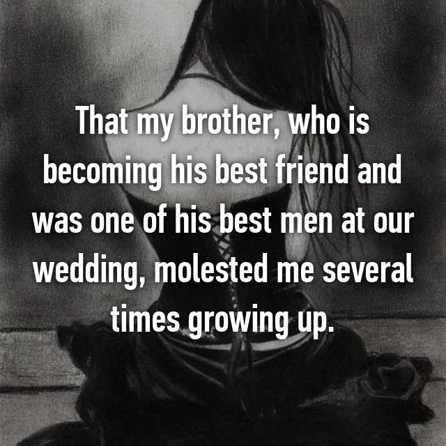 That my brother, who is becoming his best friend and was one of his best men at our wedding, molested me several times growing up.