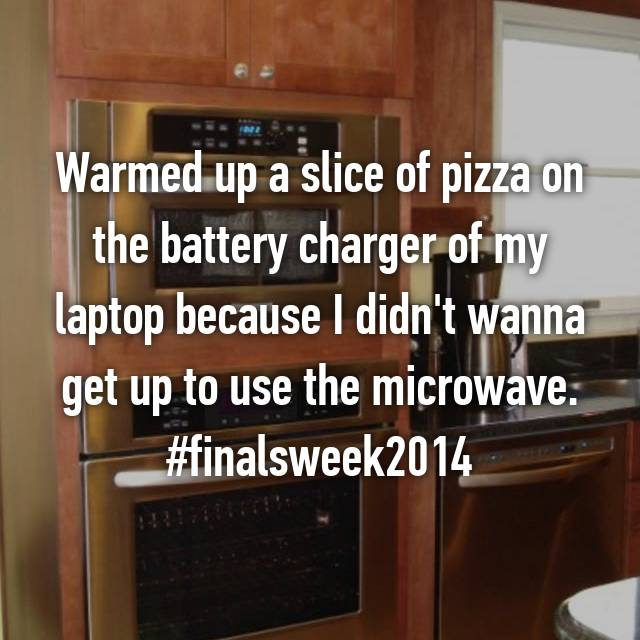 Warmed up a slice of pizza on the battery charger of my laptop because I didn't wanna get up to use the microwave. #finalsweek2014
