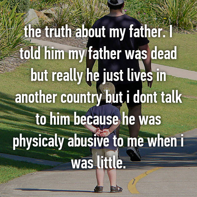 the truth about my father. I told him my father was dead but really he just lives in another country but i dont talk to him because he was physicaly abusive to me when i was little.