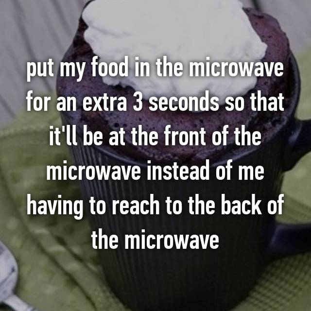 put my food in the microwave for an extra 3 seconds so that it'll be at the front of the microwave instead of me having to reach to the back of the microwave