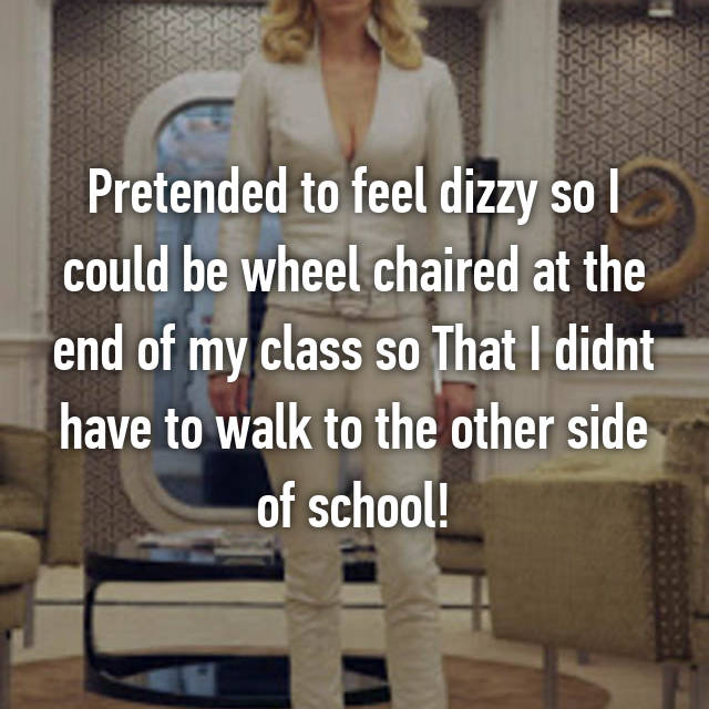 Pretended to feel dizzy so I could be wheel chaired at the end of my class so That I didnt have to walk to the other side of school!