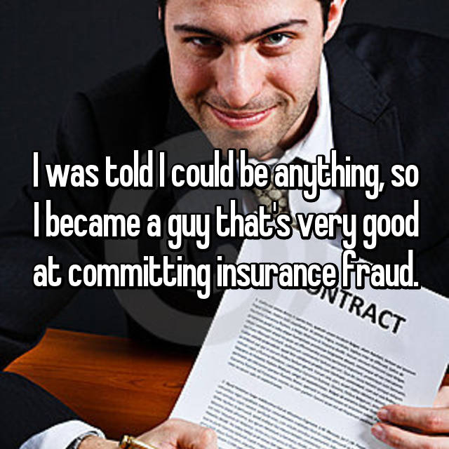 I was told I could be anything, so I became a guy that's very good at committing insurance fraud.