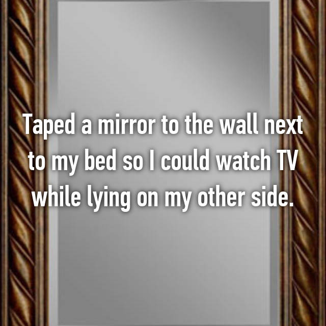 Taped a mirror to the wall next to my bed so I could watch TV while lying on my other side.