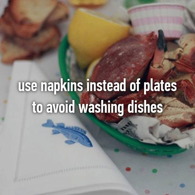 use napkins instead of plates to avoid washing dishes