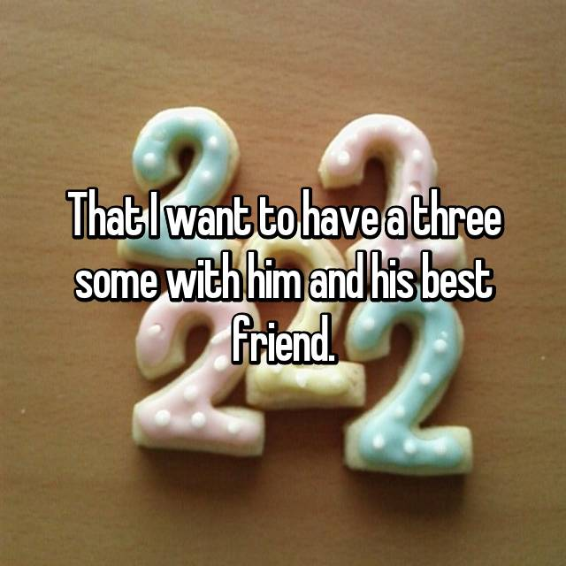 That I want to have a three some with him and his best friend.