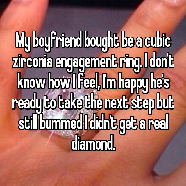 My boyfriend bought be a cubic zirconia engagement ring. I don't know how I feel, I'm happy he's ready to take the next step but still bummed I didn't get a real diamond.