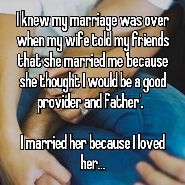 I knew my marriage was over when my wife told my friends that she married me 'because she thought I would be a good provider and father'.    I married her because I loved her...