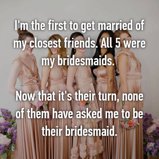 I'm the first to get married of my closest friends. All 5 were my bridesmaids.   Now that it's their turn, none of them have asked me to be their bridesmaid.
