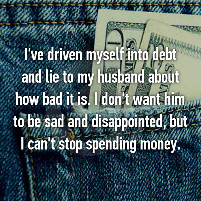 I've driven myself into debt and lie to my husband about how bad it is. I don't want him to be sad and disappointed, but I can't stop spending money.