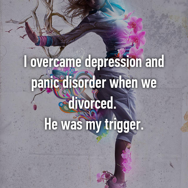 I overcame depression and panic disorder when we divorced.  He was my trigger.