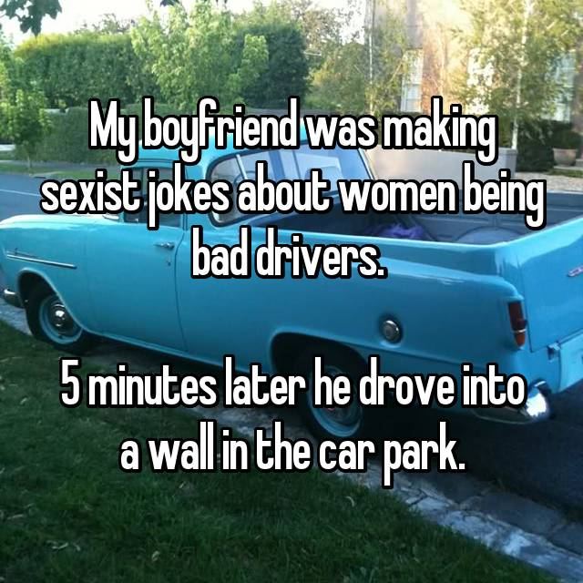 My boyfriend was making sexist jokes about women being bad drivers.   5 minutes later he drove into a wall in the car park.