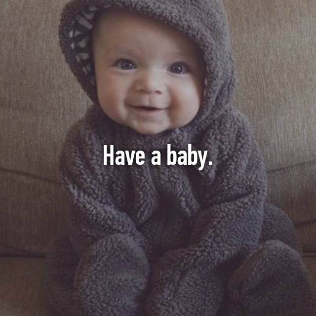 Have a baby.