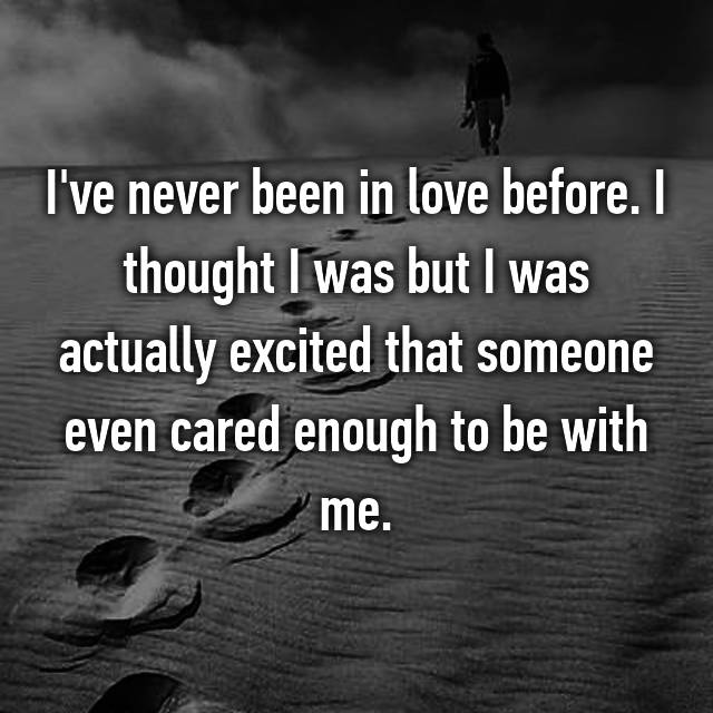I've never been in love before. I thought I was but I was actually excited that someone even cared enough to be with me.