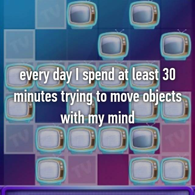 every day I spend at least 30 minutes trying to move objects with my mind