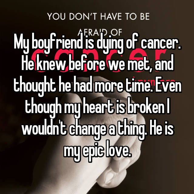 My boyfriend is dying of cancer. He knew before we met, and thought he had more time. Even though my heart is broken I wouldn't change a thing. He is my epic love.