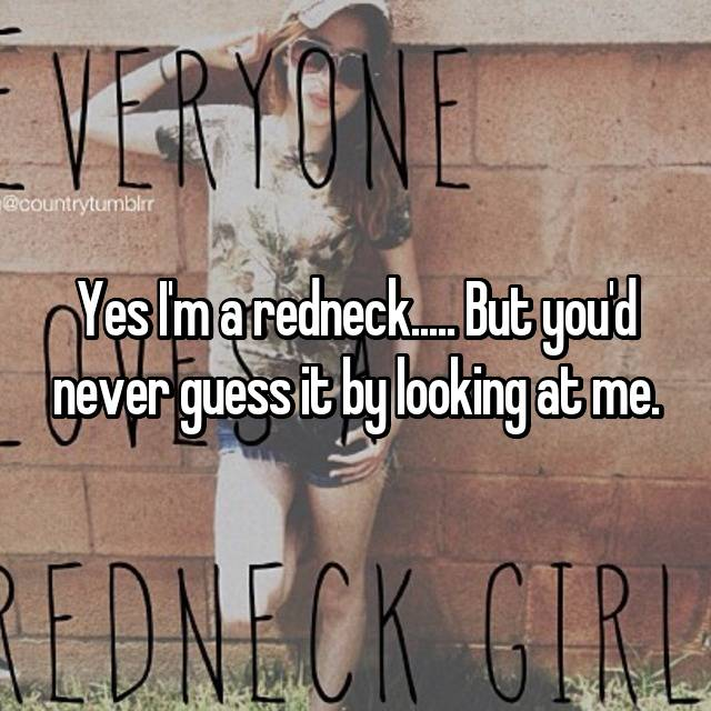 Yes I'm a redneck..... But you'd never guess it by looking at me.