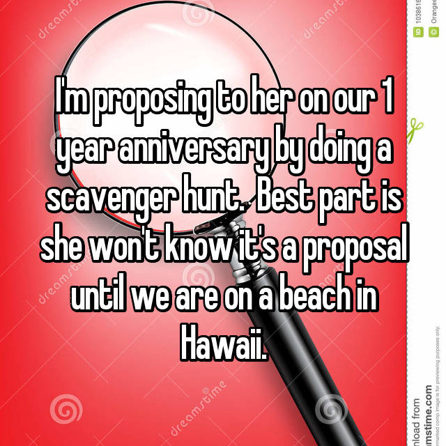 I'm proposing to her on our 1 year anniversary by doing a scavenger hunt.  Best part is she won't know it's a proposal until we are on a beach in Hawaii.