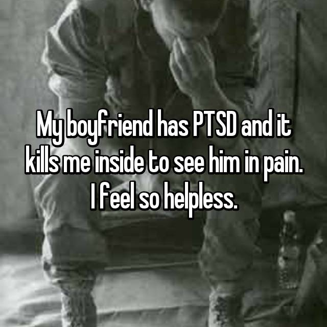 My boyfriend has PTSD and it kills me inside to see him in pain. I feel so helpless.
