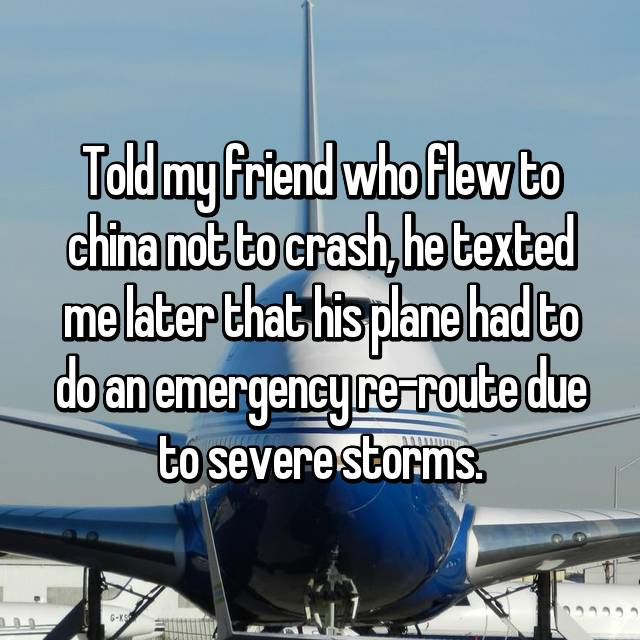 Told my friend who flew to china not to crash, he texted me later that his plane had to do an emergency re-route due to severe storms.