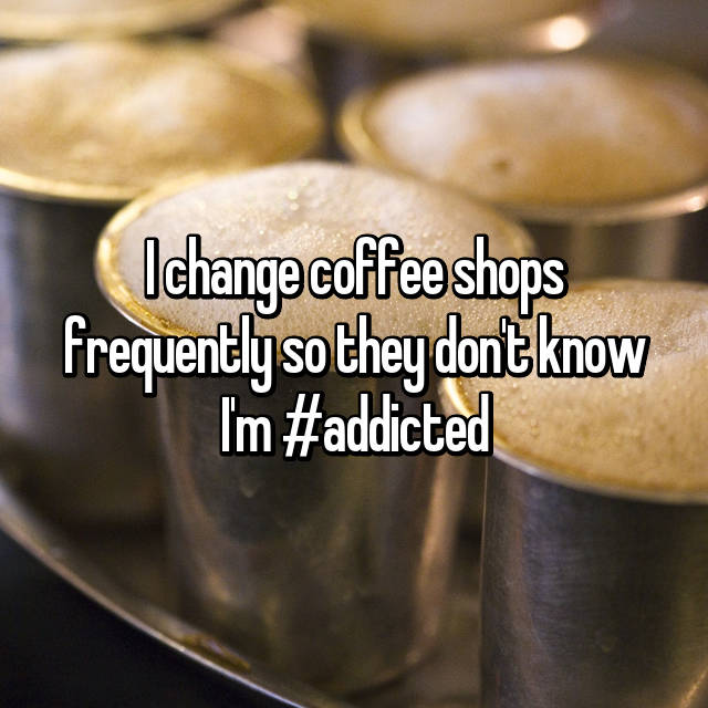 I change coffee shops frequently so they don't know I'm #addicted