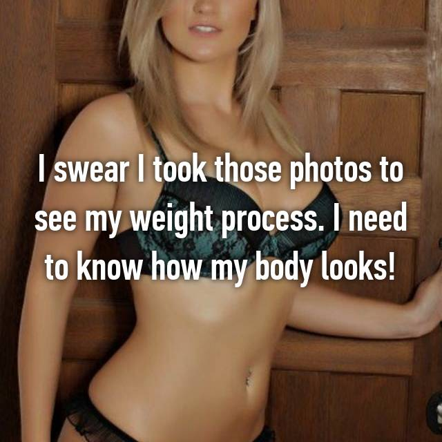 I swear I took those photos to see my weight process. I need to know how my body looks!