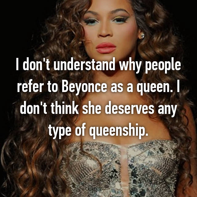 I don't understand why people refer to Beyonce as a queen. I don't think she deserves any type of queenship.