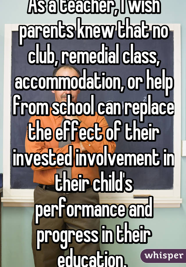 As a teacher, I wish parents knew that no club, remedial class, accommodation, or help from school can replace the effect of their invested involvement in their child