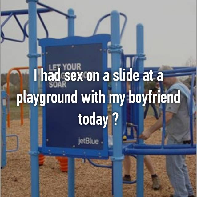 I had sex on a slide at a playground with my boyfriend today ✔😁