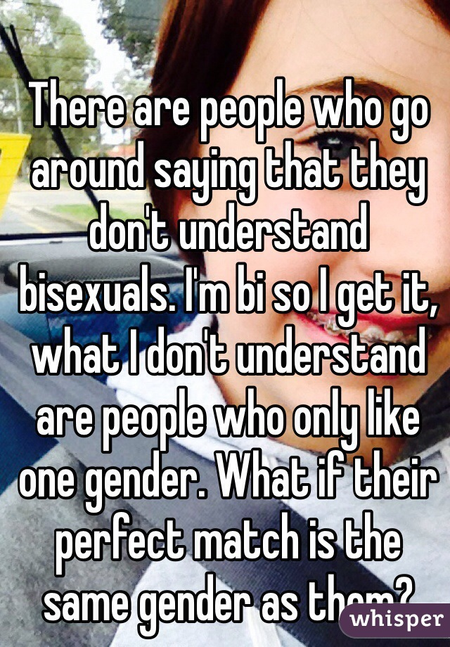 There are people who go around saying that they don't understand bisexuals. I'm bi so I get it, what I don't understand are people who only like one gender. What if their perfect match is the same gender as them?