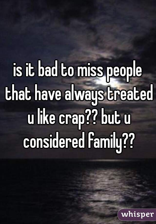 is it bad to miss people that have always treated u like crap?? but u considered family??