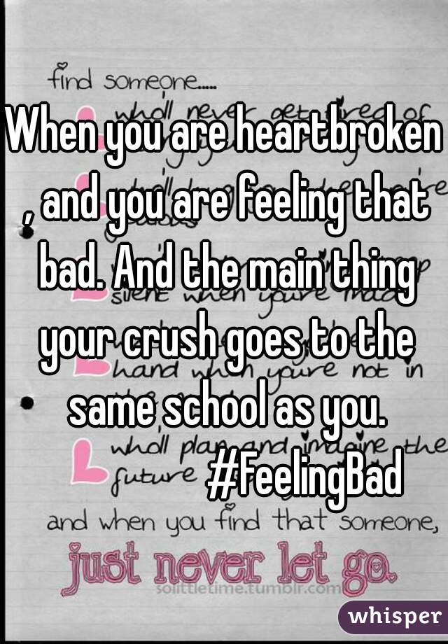 When you are heartbroken , and you are feeling that bad. And the main thing your crush goes to the same school as you.                    #FeelingBad