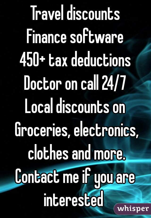Travel discounts ‪Finance software‬ ‪450+ tax deductions ‪Doctor on call 24/7 Local discounts on Groceries, electronics, clothes and more. Contact me if you are interested