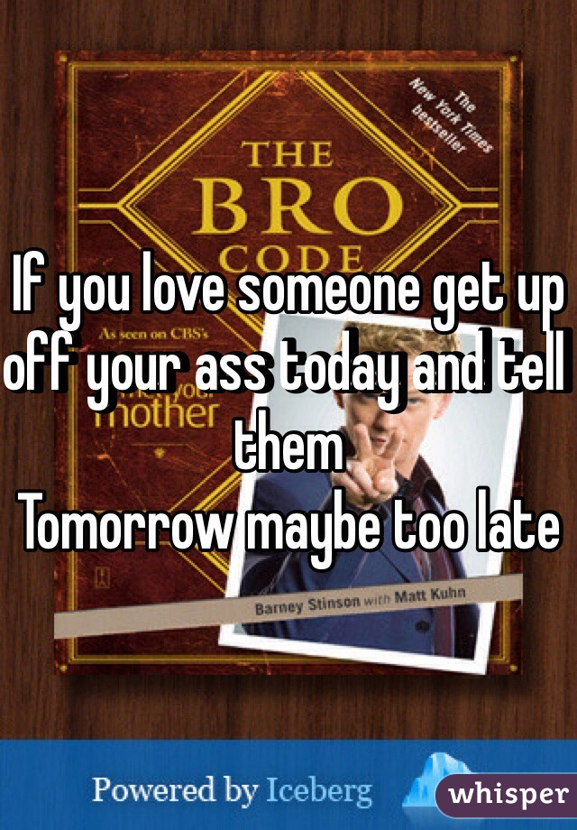 If you love someone get up off your ass today and tell them Tomorrow maybe too late