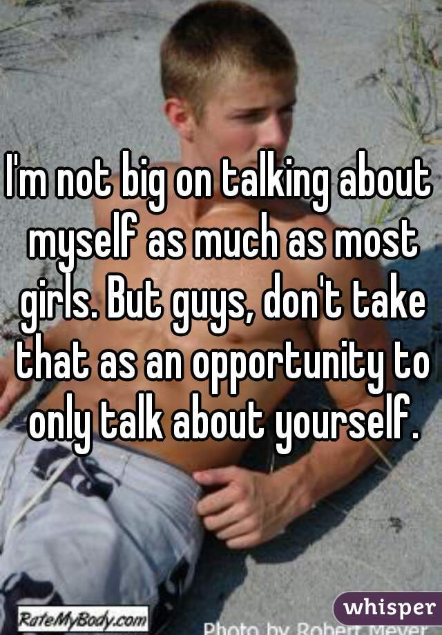 I'm not big on talking about myself as much as most girls. But guys, don't take that as an opportunity to only talk about yourself.