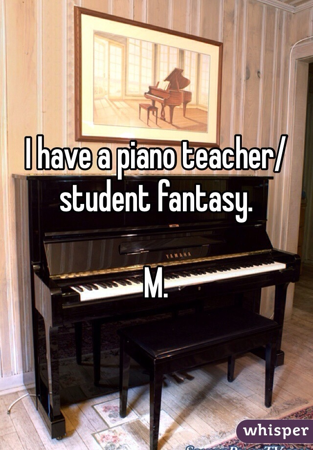 I have a piano teacher/student fantasy.   M.
