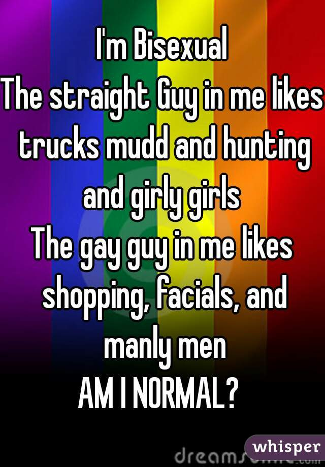 I'm Bisexual The straight Guy in me likes trucks mudd and hunting and girly girls  The gay guy in me likes shopping, facials, and manly men AM I NORMAL?