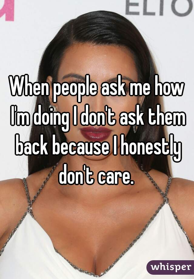 When people ask me how I'm doing I don't ask them back because I honestly don't care.