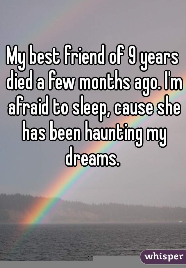My best friend of 9 years died a few months ago. I'm afraid to sleep, cause she has been haunting my dreams.