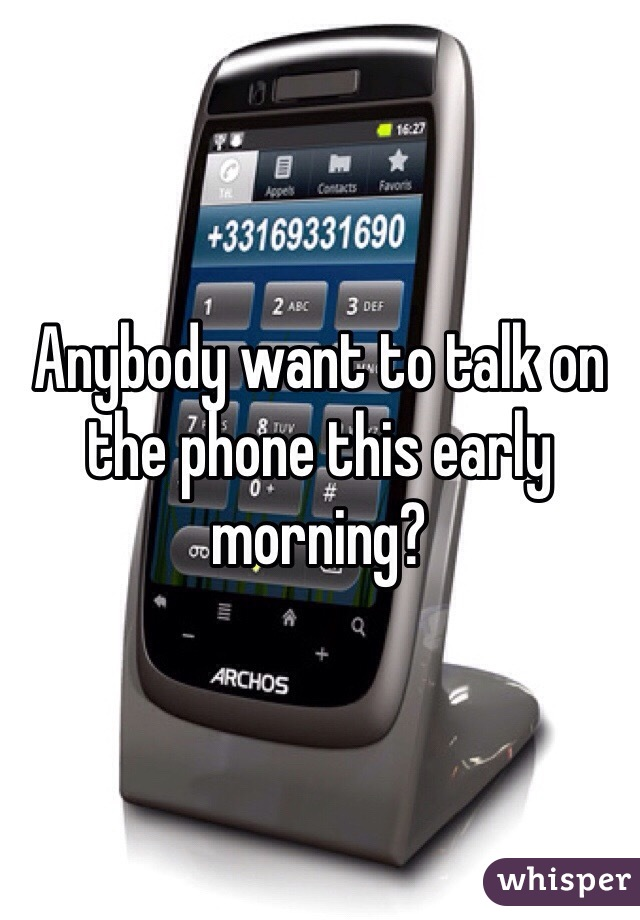 Anybody want to talk on the phone this early morning?