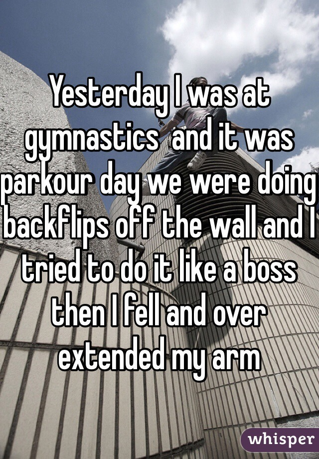 Yesterday I was at gymnastics  and it was parkour day we were doing backflips off the wall and I tried to do it like a boss then I fell and over extended my arm