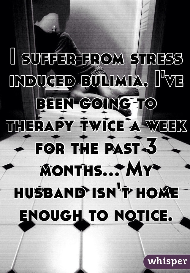I suffer from stress induced bulimia. I've been going to therapy twice a week for the past 3 months... My husband isn't home enough to notice.