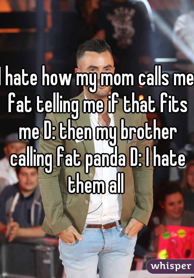 I hate how my mom calls me fat telling me if that fits me D: then my brother calling fat panda D: I hate them all